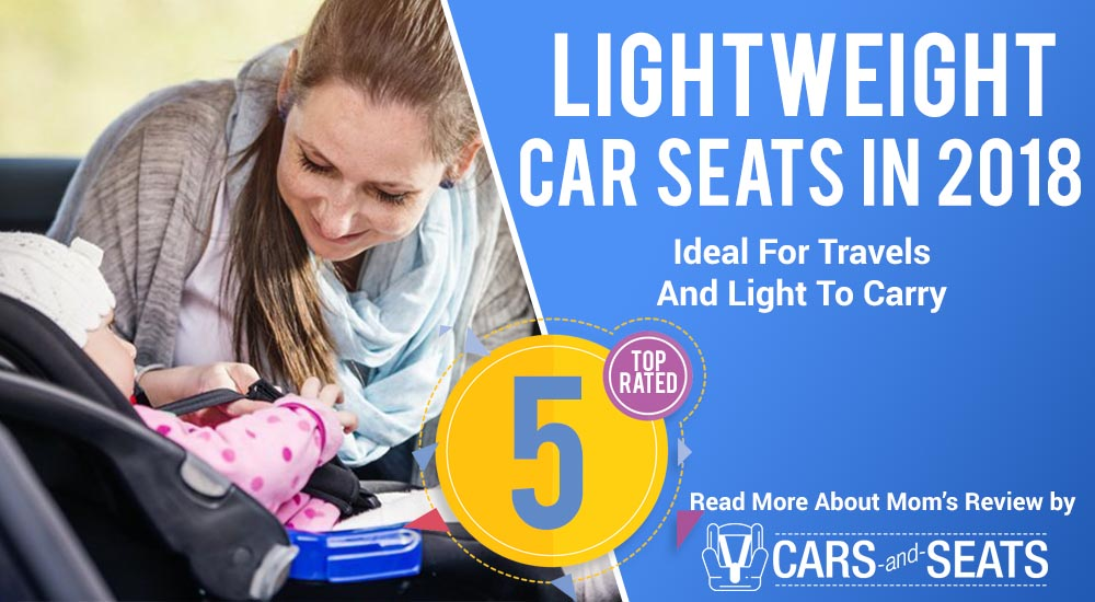 Top 5 Lightweight Car Seats In 2018: Ideal For Travels And Light To Carry